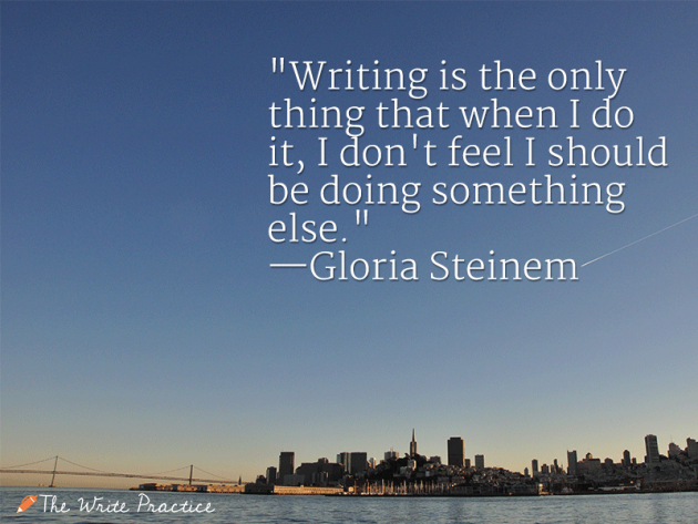 Writing is the only thing that, when I do it, I don't feel I should be doing something else